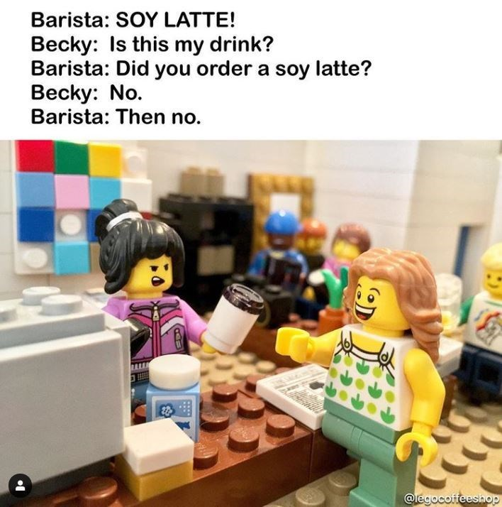 Toy - Barista: SOY LATTE! Becky: Is this my drink? Barista: Did you order a soy latte? Becky: No. Barista: Then no. @legocoffeeshop