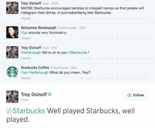 Text - Troy Osinoff @yo 24m MAYBE Starbucks encourages baristas to misspell names so that people will instagram their drinks, in turn/advertising free Starbucks. Fo Details Kellyanne Revenaugh @kellenaugh 23m eyo sounds very lluminati-y 6Feply etw Foyts Mo Details Troy Osinoff@yo 15m ekellenaugh We're on to you@Starbucks ! ly Retw ae Mo Details Starbucks Coffee @Starbucks 14m Gyo @kellenaugh What do you mean, Trey? eply R te Mre Details Troy Osinoff @yo Follow @Starbucks Well played Starbucks, w