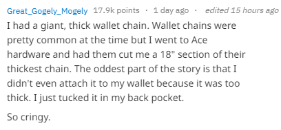 "Text - edited 15 hours ago 1 day ago Great_Gogely_Mogely 17.9k points I had a giant, thick wallet chain. Wallet chains were pretty common at the time but I went to Ace hardware and had them cut me a 18"" section of their thickest chain. The oddest part of the story is that I didn't even attach it to my wallet because it was too thick. I just tucked it in my back pocket So cringy."