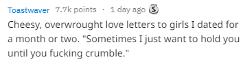 "Text - 1 day ago S Toastwaver 7.7k points Cheesy, overwrought love letters to girls I dated for a month or two. ""Sometimes I just want to hold you until you fucking crumble."""