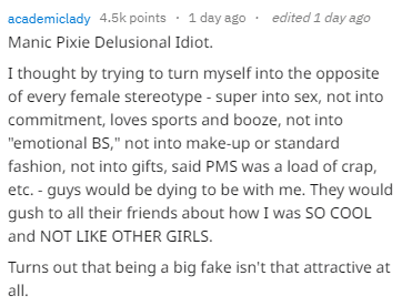 """Text - edited 1 day ago academiclady 4.5k points 1 day ago Manic Pixie Delusional Idiot. I thought by trying to turn myself into the opposite of every female stereotype - super into sex, not into commitment, loves sports and booze, not into """"emotional BS,"""" not into make-up or standard fashion, not into gifts, said PMS was a load of crap, etc. - guys would be dying to be with me. They would gush to all their friends about how I was SO COOL and NOT LIKE OTHER GIRLS. Turns out that being a big fake"""