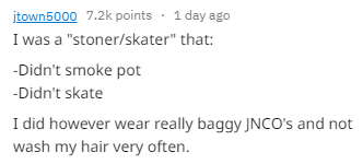 """Text - itown5000 7.2k points 1 day ago I was a """"stoner/skater"""" that: Didn't smoke pot -Didn't skate I did however wear really baggy JNCO's and wash my hair very often."""