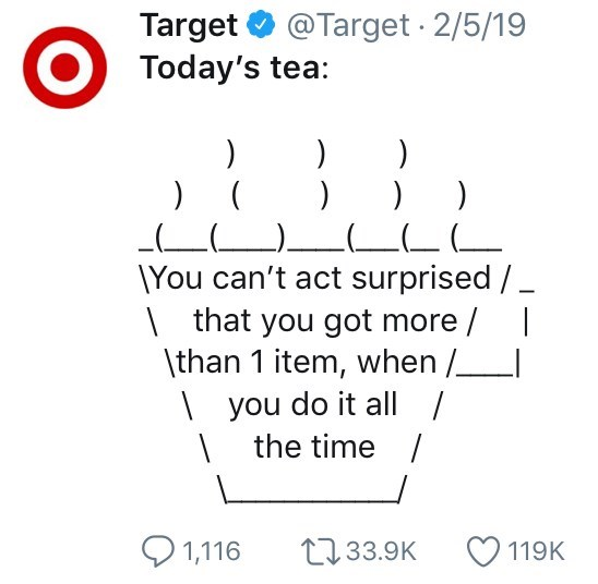 twitter ASCII-art hot tea Today's tea: ) ) ) ) ) \You can't act surprised | that you got more / \than 1 item, when / |you do it all / the time