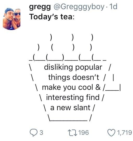 twitter ASCII-art hot teadisliking popular / things doesn't \ make you cool & / \interesting find / | a new slant