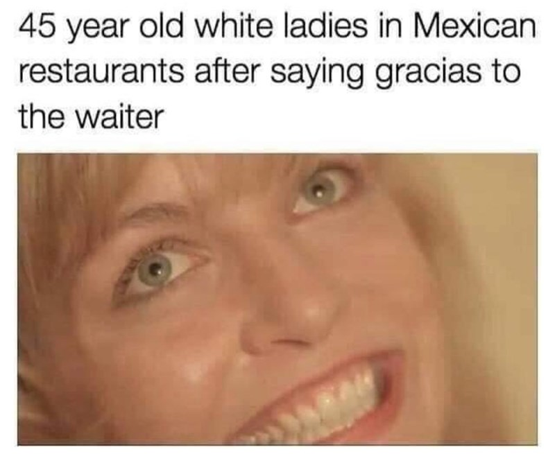 "Caption that reads, ""45-year-old white ladies in Mexican restaurants after saying 'gracias' to the waiter"" above a pic of a middle-aged white woman looking pleased with herself"