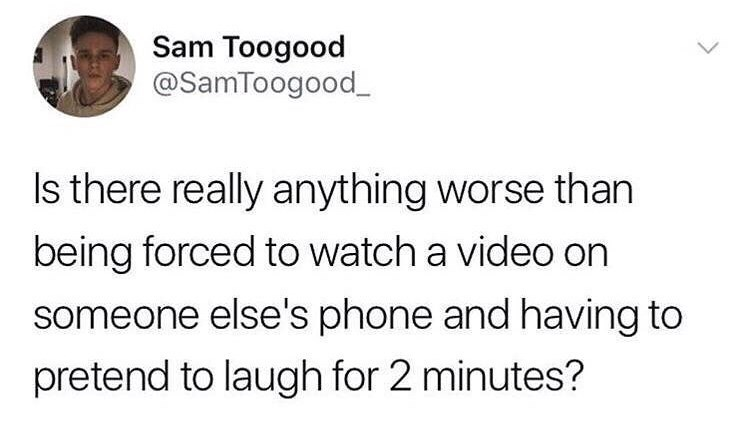 "Tweet that reads, ""Is there really anything worse than being forced to watch a video on someone else's phone and having to pretend to laugh for two minutes?"""
