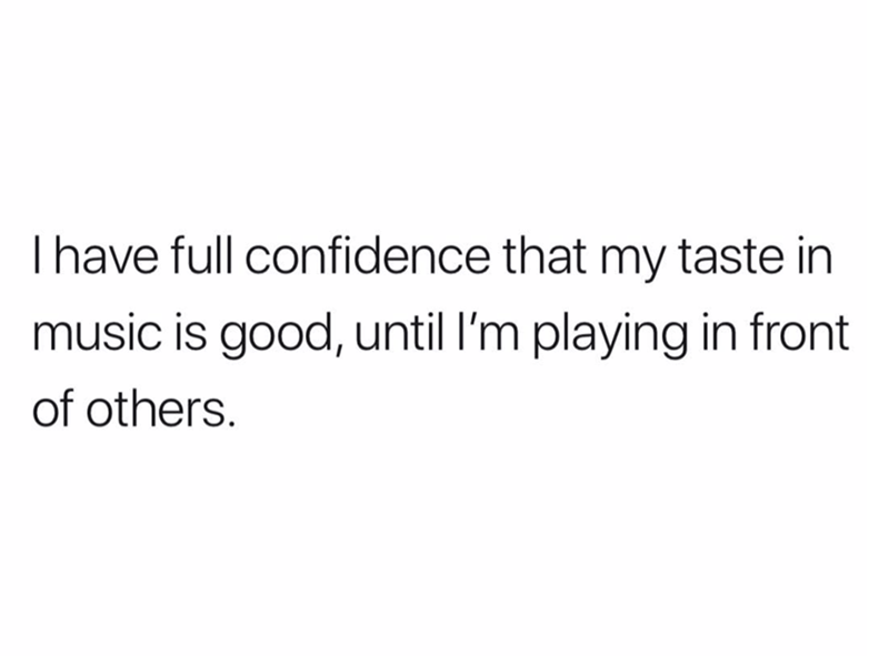 "Text that reads, ""I have full confidence that my taste in music is good, until I'm playing in front of others"""