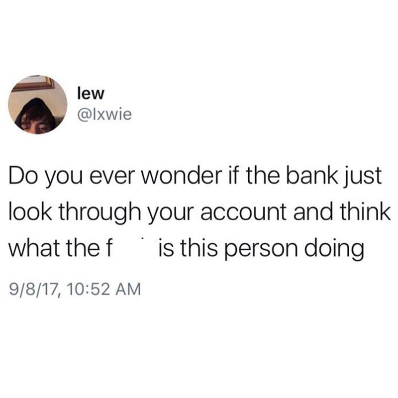 Text - lew @lxwie Do you ever wonder if the bank just look through your account and think what the f is this person doing 9/8/17, 10:52 AM