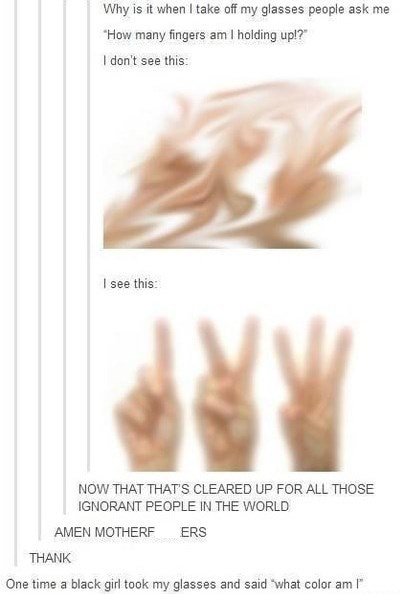 Text - Why is it when I take off my glasses people ask me How many fingers am I holding up!? I don't see this: Isee this: RP NOW THAT THAT'S CLEARED UP FOR ALL THOSE IGNORANT PEOPLE IN THE WORLD AMEN MOTHERF ERS THANK One time a black girl took my glasses and said what color am I
