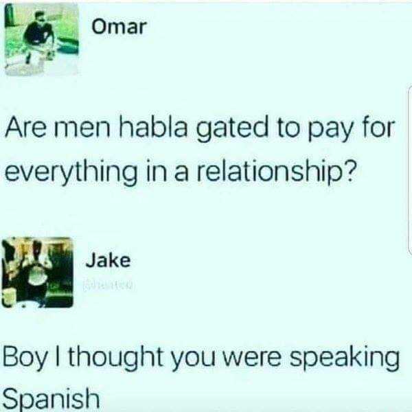Text - Omar Are men habla gated to pay for everything in a relationship? Jake Boy I thought you were speaking Spanish