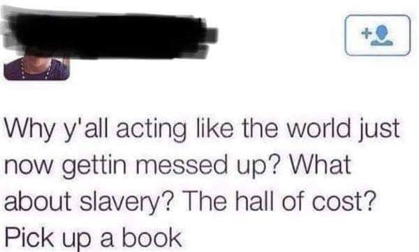 Text - Why y'all acting like the world just now gettin messed up? What about slavery? The hall of cost? Pick up a book