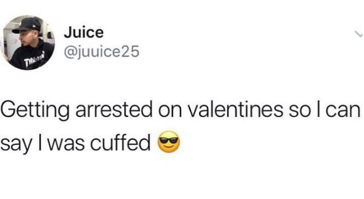 Text - Juice T @juuice25 Getting arrested on valentines so I can say Iwas cuffed