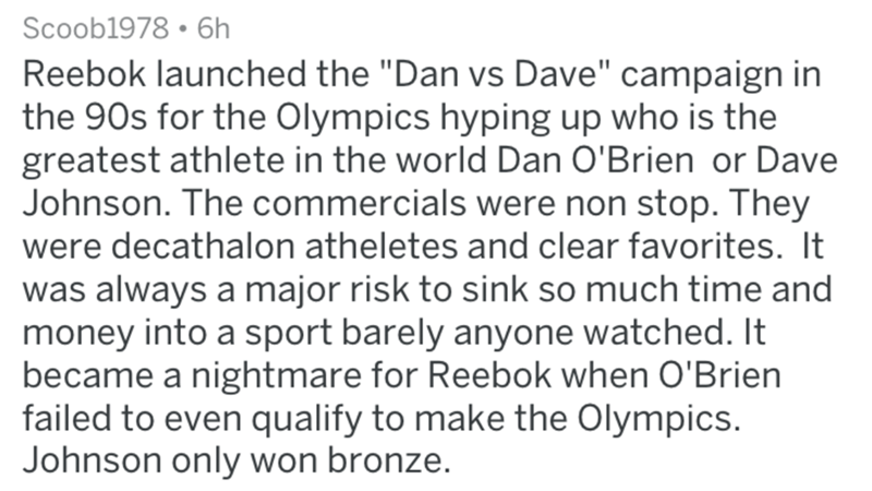 "Text - Scoob1978 6h Reebok launched the ""Dan vs Dave"" campaign in the 90s for the Olympics hyping up who is the greatest athlete in the world Dan O'Brien or Dave Johnson. The commercials were non stop. They were decathalon atheletes and clear favorites. It was always a major risk to sink so much time and money into a sport barely anyone watched. It became a nightmare for Reebok when O'Brien failed to even qualify to make the Olympics. Johnson only won bronze."