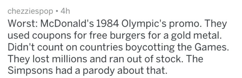 Text - chezziespop 4h Worst: McDonald's 1984 Olympic's promo. They used coupons for free burgers for a gold metal. Didn't count on countries boycotting the Games. They lost millions and ran out of stock. The Simpsons had a parody about that.