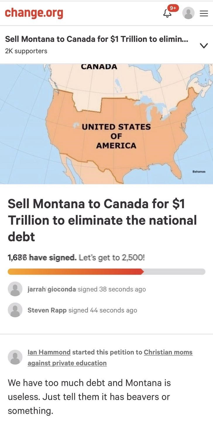Text - 9+ change.org Sell Montana to Canada for $1 Trillion to elimin... 2K supporters CANADA UNITED STATES OF AMERICA Bahamas Sell Montana to Canada for $1 Trillion to eliminate the national debt 1,686 have signed. Let's get to 2,500! jarrah gioconda signed 38 seconds ago Steven Rapp signed 44 seconds ago lan Hammond started this petition to Christian moms against private education We have too much debt and Montana is useless. Just tell them it has beavers or something.