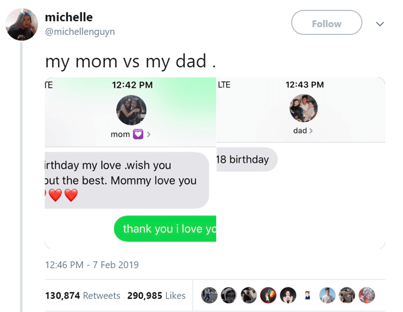 Text - michelle Follow @michellenguyn my mom vs my dad 12:43 PM TE 12:42 PM LTE dad > mom 18 birthday irthday my love .wish you out the best. Mommy love you thank you i love yo 12:46 PM - 7 Feb 2019 130,874 Retweets 290,985 Likes