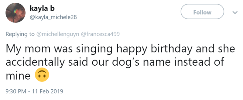 Text - kayla @kayla_michele28 Follow Replying to @michellenguyn @francesca499 My mom was singing happy birthday and she accidentally said our dog's name instead of mine 9:30 PM 11 Feb 2019
