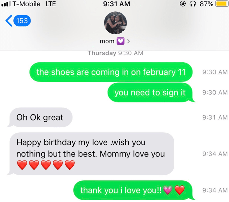 Text - T-Mobile LTE @n 87% 9:31 AM 153 mom Thursday 9:30 AM the shoes are coming in on february 11 9:30 AM you need to sign it 9:30 AM Oh Ok great 9:31 AM Happy birthday my love .wish you nothing but the best. Mommy love you 9:34 AM thank you i love you!! 9:34 AM