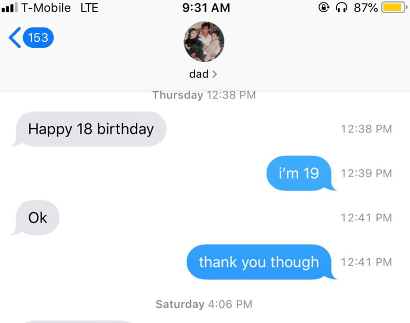 Text - 87% T-Mobile LTE 9:31 AM 153 dad> Thursday 12:38 PM Happy 18 birthday 12:38 PM i'm 19 12:39 PM Ok 12:41 PM thank you though 12:41 PM Saturday 4:06 PM