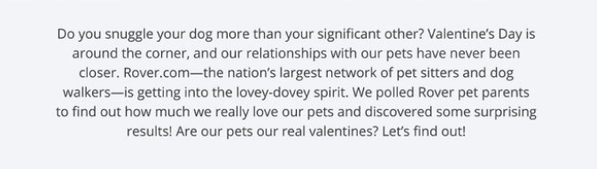 Text - Do you snuggle your dog more than your significant other? Valentine's Day is around the corner, and our relationships with our pets have never been closer. Rover.com-the nation's largest network of pet sitters and dog walkers-is getting into the lovey-dovey spirit. We polled Rover pet parents to find out how much we really love our pets and discovered some surprising results! Are our pets our real valentines? Let's find out!