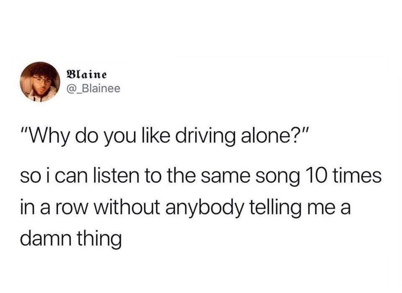 """Text - Blaine @_Blainee """"Why do you like driving alone?"""" so i can listen to the same song 10 times in a row without anybody telling me a damn thing"""