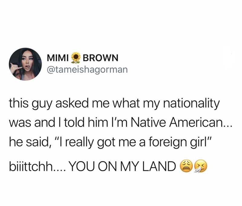 """Text - BROWN MIMI @tameishagorman this guy asked me what my nationality was and I told him I'm Native American... he said, """"I really got me a foreign girl"""" biittchh.... YOU ON MY LAND"""