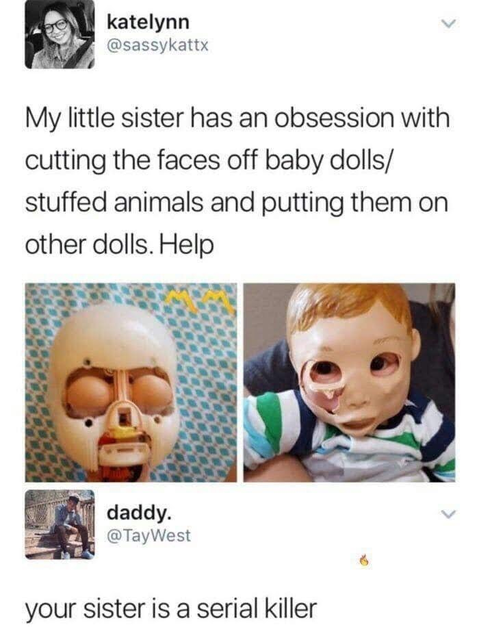 Face - katelynn @sassykattx My little sister has an obsession with cutting the faces off baby dolls/ stuffed animals and putting them on other dolls. Help daddy. @TayWest your sister is a serial killer