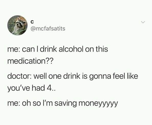 Text - C @mcfafsatits me: can I drink alcohol on this medication?? doctor: well one drink is gonna feel like you've had 4. me: oh so I'm saving moneyyyyy >
