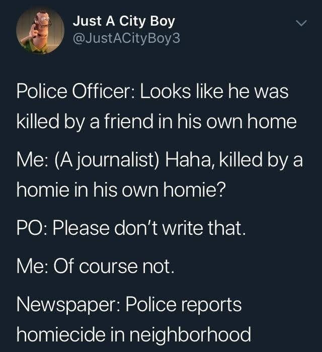 Text - Just A City Boy @JustACityBoy3 Police Officer: Looks like he was killed by a friend in his own home Me: (A journalist) Haha, killed by a homie in his own homie? PO: Please don't write that. Me: Of course not. Newspaper: Police reports homiecide in neighborhood