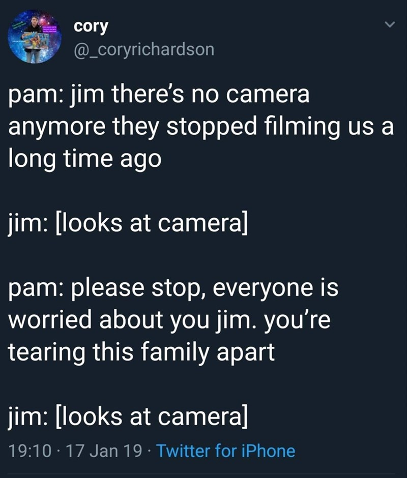Text - cory @_coryrichardson pam: jim there's no camera anymore they stopped filming us a long time ago jim: [looks at camera] pam: please stop, everyone is worried about you jim. you're tearing this family apart jim: [looks at cameral 19:10 17 Jan 19 Twitter for iPhone