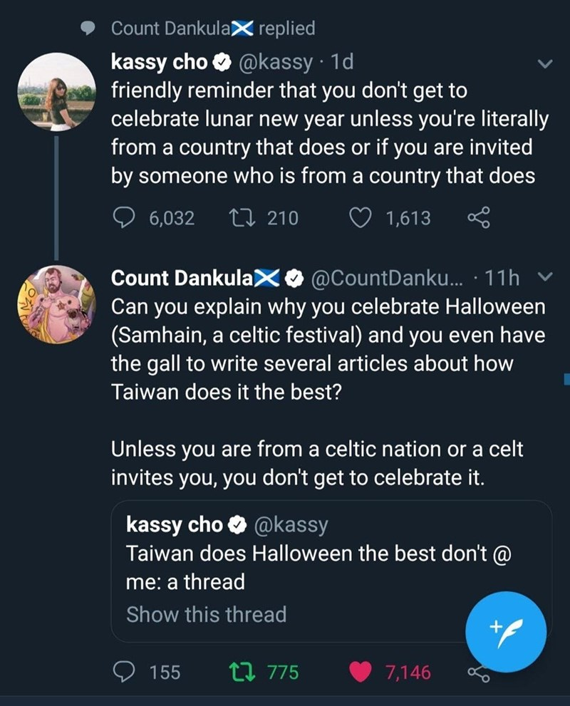 Text - Count DankulaX replied kassy cho @kassy 1d friendly reminder that you don't get to celebrate lunar new year unless you're literally from a country that does or if you are invited by someone who is from a country that does Li 210 6,032 1,613 Count DankulaX@CountDanku... 11h Can you explain why you celebrate Halloween (Samhain, a celtic festival) and you even have the gall to write several articles about how Taiwan does it the best? Unless you are from a celtic nation or a celt invites you,