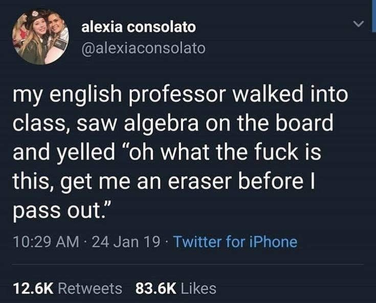 """Text - alexia consolato @alexiaconsolato my english professor walked into class, saw algebra on the board and yelled """"oh what the fuck is this, get me an eraser before I pass out."""" 10:29 AM 24 Jan 19 Twitter for iPhone 12.6K Retweets 83.6K Likes"""