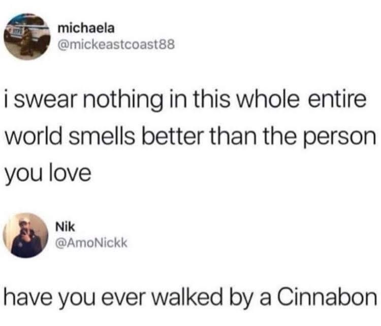 Text - michaela @mickeastcoast88 i swear nothing in this whole entire world smells better than the person you love Nik @AmoNickk have you ever walked by a Cinnabon