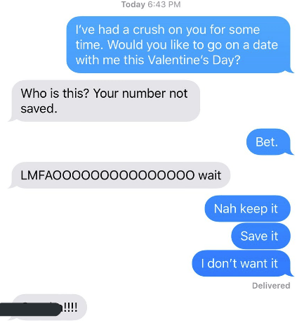 Text - Today 6:43 PM I've had a crush on you for some time. Would you like to go on a date with me this Valentine's Day? Who is this? Your number not saved Bet. LMFAOOO000000000000 wait Nah keep it Save it I don't want it Delivered !!!!