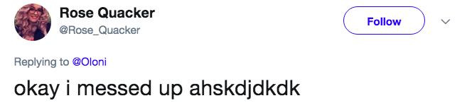 Text - Rose Quacker Follow @Rose_Quacker Replying to @Oloni okay i messed up ahskdjdkdk