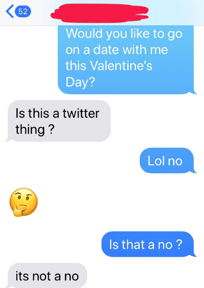 Text - 52 Would you like to go on a date with me this Valentine's Day? Is this a twitter thing? Lol no Is that a no? its not a no (e