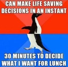 meme - Photo caption - CAN MAKE LIFE SAVING DECISIONS IN AN INSTANT 30 MINUTES TO DECIDE WHAT I WANT FOR LUNCH