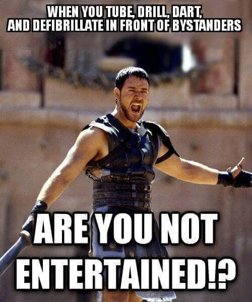 meme - Photo caption - WHEN YOU TUBE, DRILL, DART AND DEFIBRILLATE IN FRONTOF BYSTANDERS AREYOU NOT ENTERTAINED!?
