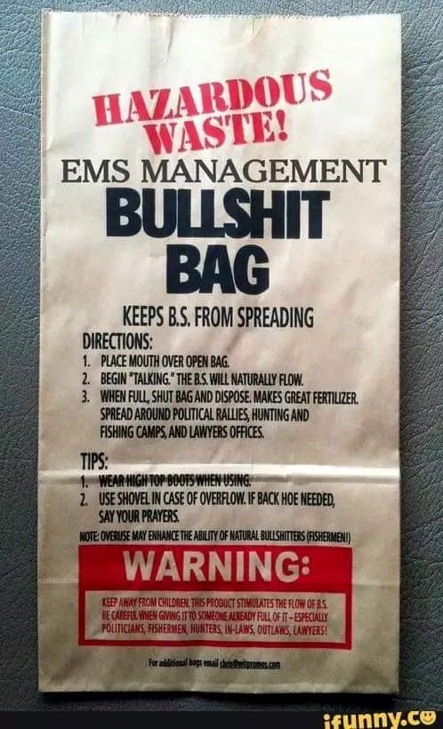 meme - Text - HAZARDOUS WASTE! EMS MANAGEMENT BULLSHIT BAG KEEPS B.S. FROM SPREADING DIRECTIONS: 1. PLACE MOUTH OVER OPEN BAG 2. BEGIN TALKING THE B.S. WILL NATURALLY FLOW 3. WHEN FULL SHUT BAGAND DISPOSE. MAKES GREAT FERTILIZER SPREAD AROUND POLITICAL RALLIES,HUNTING AND FISHING CAMPS, AND LAWYERS OFFICES. TIPS: 1. WEAR HIGH TOP BOOTS WHEN USING 2 USE SHOVEL IN CASE OF OVERFLOW. IF BACK HOE NEEDED SAY YOUR PRAYERS NOTE OVERUSE MAY ENHANCE THE ABILITY OF NATURAL BULLSHITTERS (FISHERMEN) WARNING: