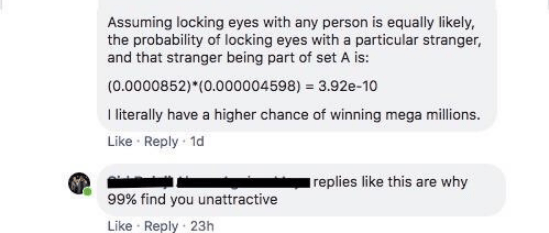 Text - Assuming locking eyes with any person is equally likely, the probability of locking eyes with a particular stranger, and that stranger being part of set A is: (0.0000852) (0.000004598) 3.92e-10 T literally have a higher chance of winning mega millions. Like Reply 1d replies like this are why 99% find you unattractive Like Reply 23h
