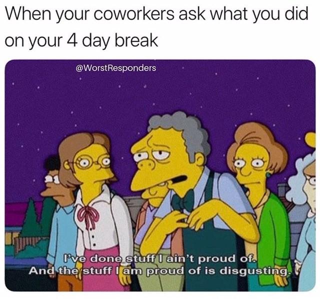 meme - Cartoon - When your coworkers ask what you did on your 4 day break @WorstResponders ve done stuff I ain't proud of And the stuff lam proud of is disgusting