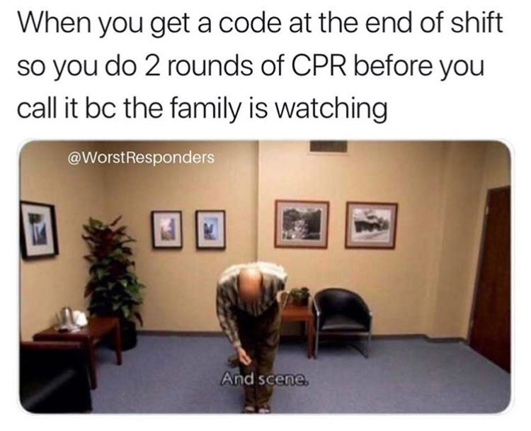 meme - Text - When you get a code at the end of shift so you do 2 rounds of CPR before you call it bc the family is watching @WorstResponders And scene.