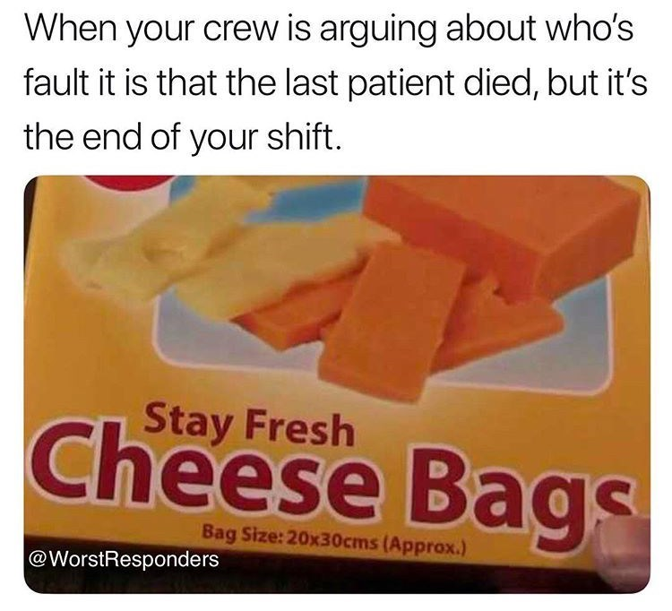 meme - Food - When your crew is arguing about who's fault it is that the last patient died, but it's the end of your shift. Stay Fresh Cheese Bags Bag Size:20x30cms(Approx.) @WorstResponders