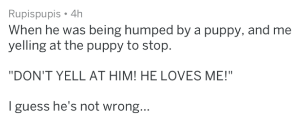"Text - Rupispupis 4h When he was being humped by a puppy, and me yelling at the puppy to stop. ""DON'T YELL AT HIM! HE LOVES ME!"" I guess he's not wrong..."