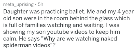"Text - meta_uprising5h Daughter was practicing ballet. Me and my 4 year old son were in the room behind the glass which is full of families watching and waiting. I was showing my son youtube videos to keep him calm. He says ""Why are we watching naked spiderman videos""?"
