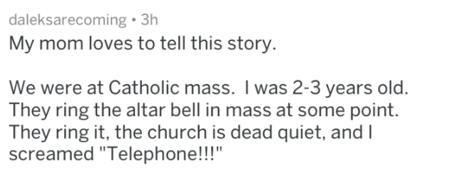 "Text - daleksarecoming 3h My mom loves to tell this story. We were at Catholic mass. I was 2-3 years old. They ring the altar bell in mass at some point. They ring it, the church is dead quiet, and I screamed ""Telephone!!!"""