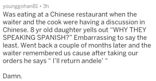 "Text - younggohan81 3h Was eating at a Chinese restaurant when the waiter and the cook were having a discussion in Chinese. 8 yr old daughter yells out ""WHY THEY SPEAKING SPANISH?"" Embarrassing to say the least. Went back a couple of months later and the waiter remembered us cause after taking our orders he says"" I'll return andele' Damn"