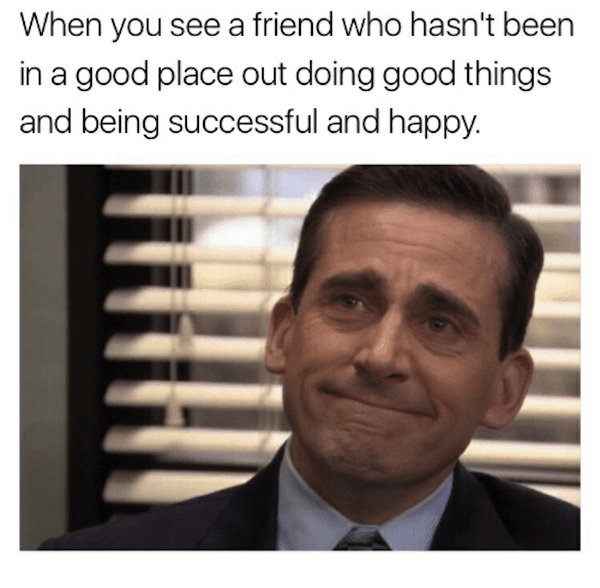meme with michael from the office and seeing your friend doing well in life
