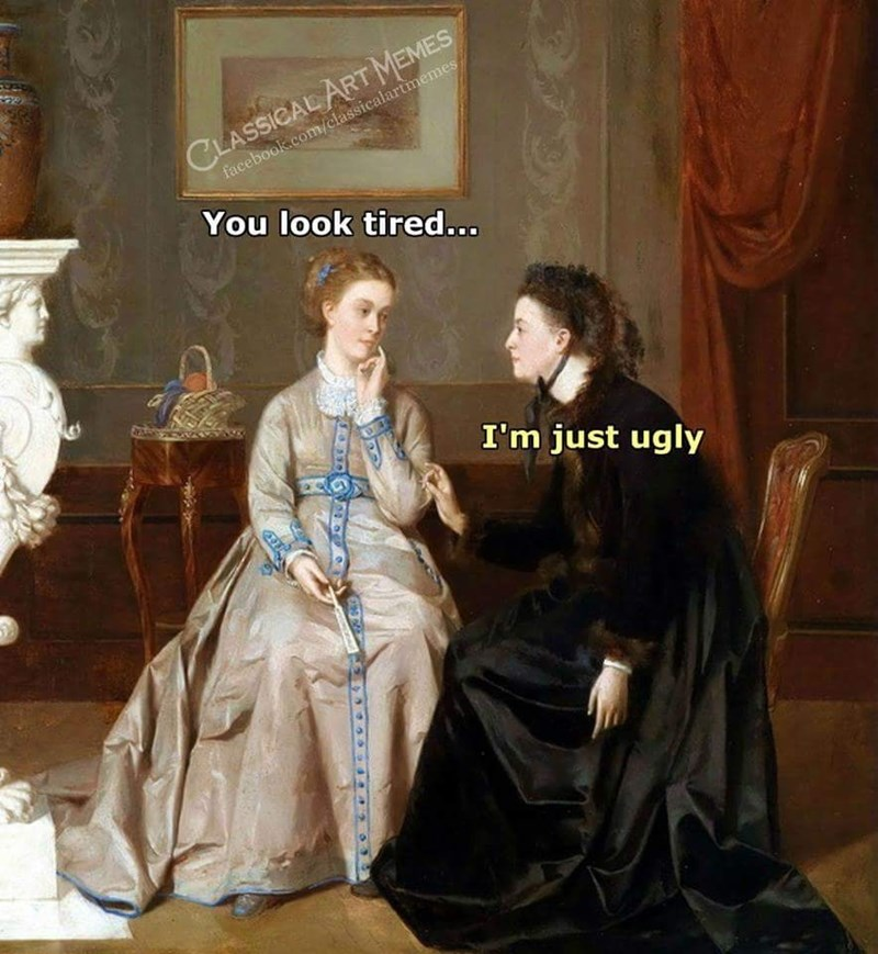 meme of an old painting and someone asks if a person is tired and they answer it's because they're ugly