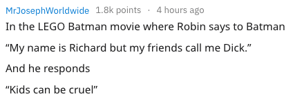 """Text - 4 hours ago MrJosephWorldwide 1.8k points In the LEGO Batman movie where Robin says to Batman """"My name is Richard but my friends call me Dick."""" And he responds """"Kids can be cruel"""""""
